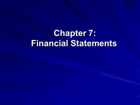Chapter 7: Financial Statements Chapter 7: Financial Statements.