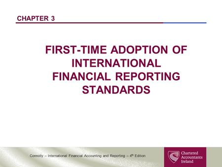 Connolly – International Financial Accounting and Reporting – 4 th Edition CHAPTER 3 FIRST-TIME ADOPTION OF INTERNATIONAL FINANCIAL REPORTING STANDARDS.
