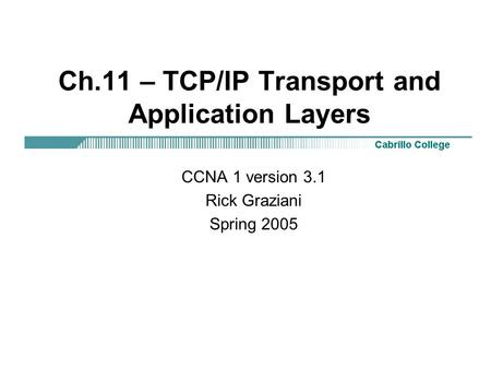 Ch.11 – <strong>TCP</strong>/<strong>IP</strong> Transport and Application Layers CCNA 1 version 3.1 Rick Graziani Spring 2005.