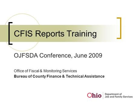 CFIS Reports Training OJFSDA Conference, June 2009 Office of Fiscal & Monitoring Services Bureau of County Finance & Technical Assistance.