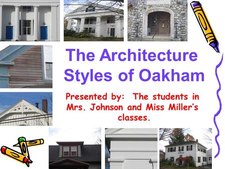 The Architecture Styles of Oakham Presented by: The students in Mrs. Johnson and Miss Miller's classes.