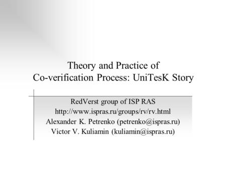 Theory and Practice of Co-verification Process: UniTesK Story RedVerst group of ISP RAS  Alexander K. Petrenko