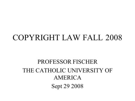 COPYRIGHT LAW FALL 2008 PROFESSOR FISCHER THE CATHOLIC UNIVERSITY OF AMERICA Sept 29 2008.