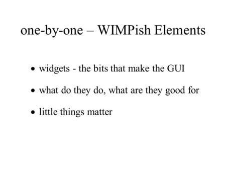 One-by-one – WIMPish Elements  widgets - the bits that make the GUI  what do they do, what are they good for  little things matter.