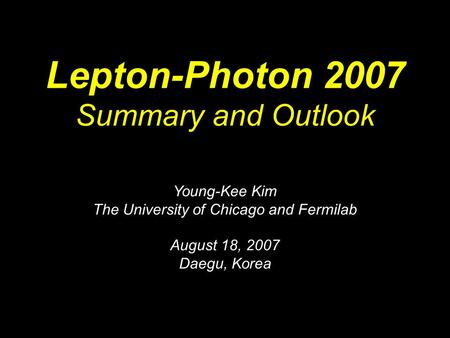 Lepton-Photon 2007 Summary and Outlook Young-Kee Kim The University of Chicago and Fermilab August 18, 2007 Daegu, Korea.