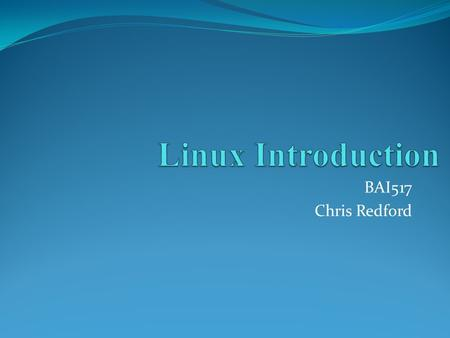 BAI517 Chris Redford. Section Outline Objectives GNU The Linux 2.6 Kernel The Heritage of Linux What's so good about Linux? Features of Linux.