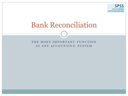 THE MOST IMPORTANT FUNCTION IN ANY ACCOUNTING SYSTEM Bank Reconciliation.