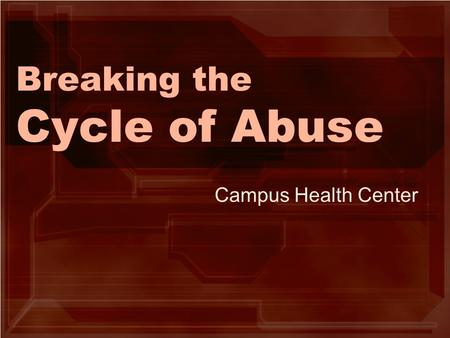 Breaking the Cycle of Abuse Campus Health Center.