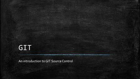 "GIT An introduction to GIT Source Control. What is GIT (1 of 2) ▪ ""Git is a free and open source distributed version control system designed to handle."