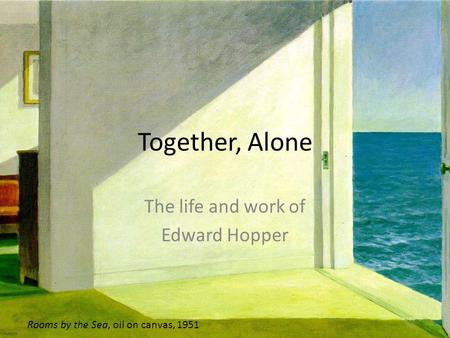 Together, Alone The life and work of Edward Hopper Rooms by the Sea, oil on canvas, 1951.