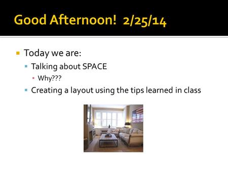  Today we are:  Talking about SPACE ▪ Why???  Creating a layout using the tips learned in class.