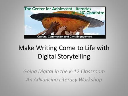 Make Writing Come to Life with Digital Storytelling Going Digital in the K-12 Classroom An Advancing Literacy Workshop.