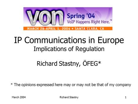March 2004Richard Stastny1 IP Communications in Europe Implications of Regulation Richard Stastny, ÖFEG* * The opinions expressed here may or may not be.