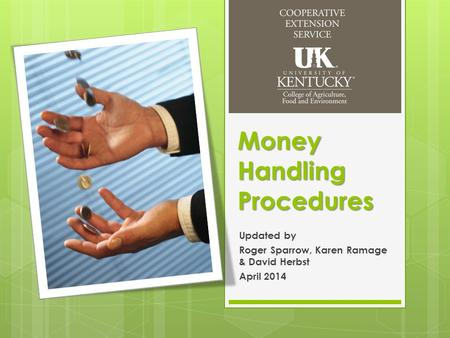 Money Handling Procedures Updated by Roger Sparrow, Karen Ramage & David Herbst April 2014.