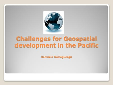 Challenges for Geospatial development in the Pacific Samuela Naicegucegu.