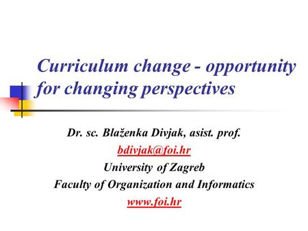 Curriculum change - opportunity for changing perspectives Dr. sc. Blaženka Divjak, asist. prof. University of Zagreb Faculty of Organization.