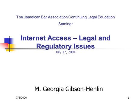 7/6/20041 The Jamaican Bar Association Continuing Legal Education Seminar Internet Access – Legal and Regulatory Issues The Jamaican Bar Association Continuing.