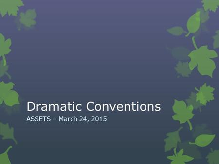 Dramatic Conventions ASSETS – March 24, 2015. Vocabulary  Character Development  Scene  Stage Directions  Dramatic Irony  Figurative Language  Theme.