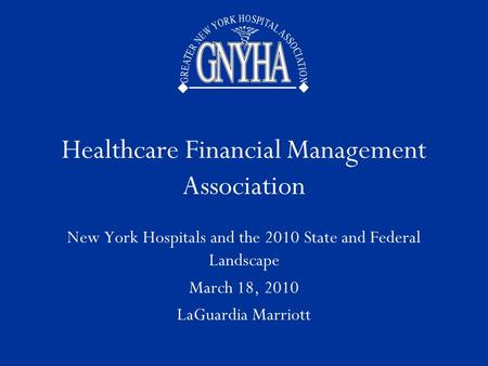 GNYHA Healthcare Financial Management Association New York Hospitals and the 2010 State and Federal Landscape March 18, 2010 LaGuardia Marriott.