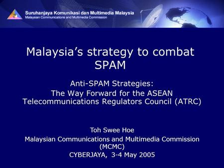 Malaysia's strategy to combat SPAM Anti-SPAM Strategies: The Way Forward for the ASEAN Telecommunications Regulators Council (ATRC) Toh Swee Hoe Malaysian.