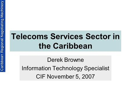 Telecoms Services Sector in the Caribbean Derek Browne Information Technology Specialist CIF November 5, 2007.