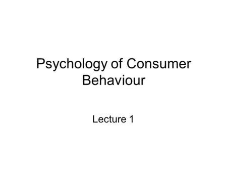 Psychology of Consumer Behaviour Lecture 1. 1.1 What we are observing with idea of behaviour of customer. -Find today customers personality and psychology.