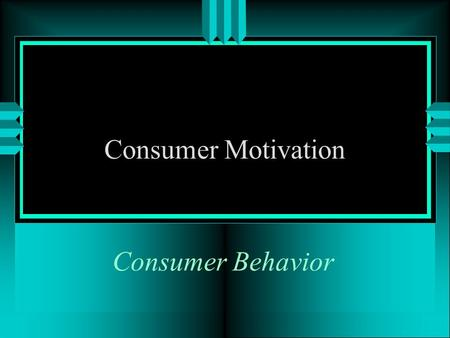 Consumer Behavior Consumer Motivation OBJECTIVES u Motivation is? u Theories of motivation? u What are consumer risk avoidance issues?