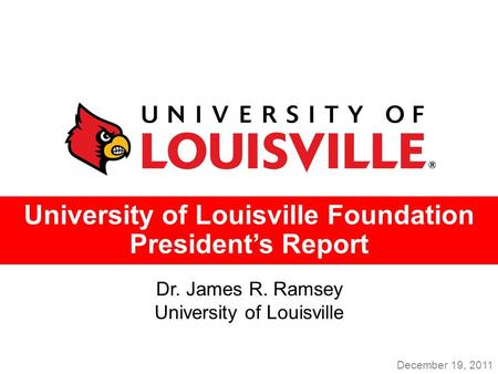 University of Louisville Foundation President's Report Dr. James R. Ramsey University of Louisville December 19, 2011.