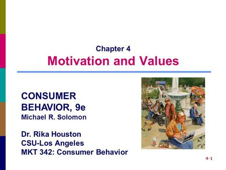 4-1 Chapter 4 Motivation and Values CONSUMER BEHAVIOR, 9e Michael R. Solomon Dr. Rika Houston CSU-Los Angeles MKT 342: Consumer Behavior.