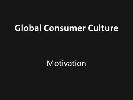 Global Consumer Culture Motivation. Consumption People buy products not for what they do, but for what they mean.