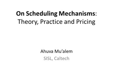 On Scheduling Mechanisms: Theory, Practice and Pricing Ahuva Mu'alem SISL, Caltech.