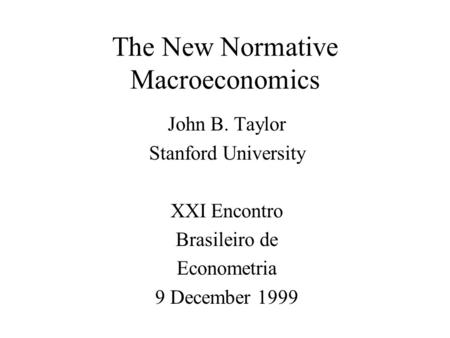 The New Normative Macroeconomics John B. Taylor Stanford University XXI Encontro Brasileiro de Econometria 9 December 1999.