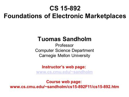 CS 15-892 Foundations of Electronic Marketplaces Tuomas Sandholm Professor Computer Science Department Carnegie Mellon University Instructor's web page: