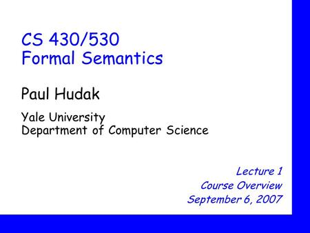 CS 430/530 Formal Semantics Paul Hudak Yale University Department of Computer Science Lecture 1 Course Overview September 6, 2007.