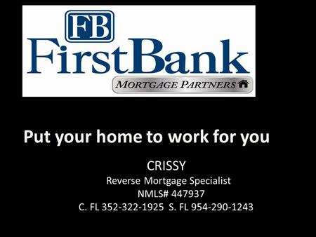 Put your home to work for you CRISSY Reverse Mortgage Specialist NMLS# 447937 C. FL 352-322-1925 S. FL 954-290-1243.