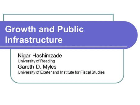 Growth and Public Infrastructure Nigar Hashimzade University of Reading Gareth D. Myles University of Exeter and Institute for Fiscal Studies.