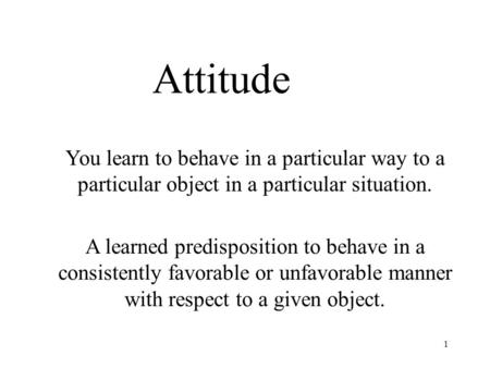 Attitude You learn to behave in a particular way to a particular object in a particular situation. A learned predisposition to behave in a consistently.