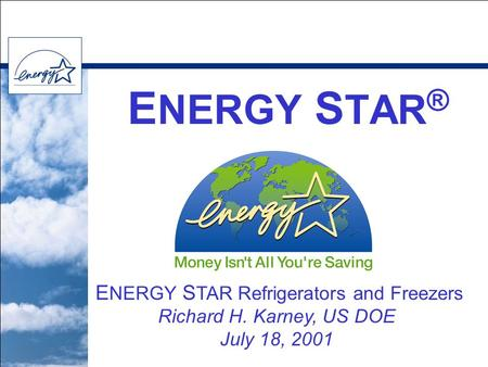 E NERGY S TAR ® E NERGY S TAR Refrigerators and Freezers Richard H. Karney, US DOE July 18, 2001.