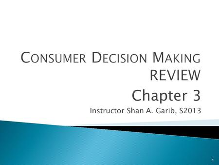 1 Chapter 3 Instructor Shan A. Garib, S2013. The stages that consumers pass when making choices about which products/services to buy 1. Need recognition.