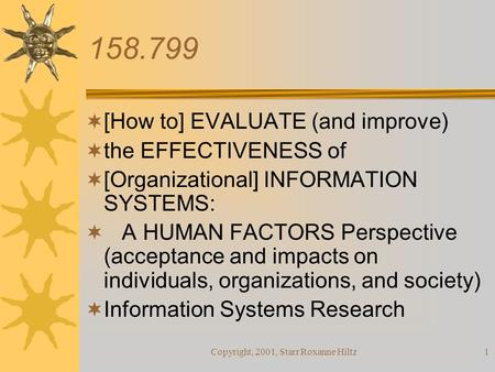 Copyright, 2001, Starr Roxanne Hiltz1 158.799  [How to] EVALUATE (and improve)  the EFFECTIVENESS of  [Organizational] INFORMATION SYSTEMS:  A HUMAN.