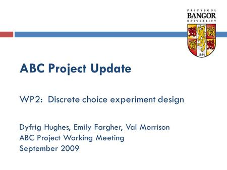 ABC Project Update WP2: Discrete choice experiment design Dyfrig Hughes, Emily Fargher, Val Morrison ABC Project Working Meeting September 2009.