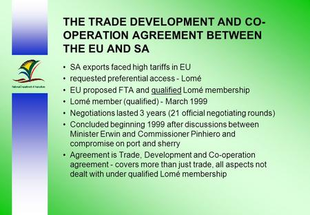 THE TRADE DEVELOPMENT AND CO- OPERATION AGREEMENT BETWEEN THE EU AND SA SA exports faced high tariffs in EU requested preferential access - Lomé EU proposed.