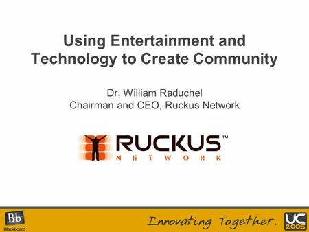 Your Logo Here Using Entertainment and Technology to Create Community Dr. William Raduchel Chairman and CEO, Ruckus Network.