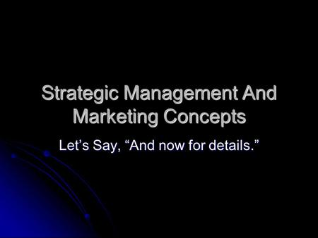 "Strategic Management And Marketing Concepts Let's Say, ""And now for details."""
