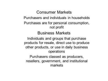 Consumer Markets Purchasers and individuals in households Purchases are for personal consumption, not profit Business Markets Individuals and groups that.