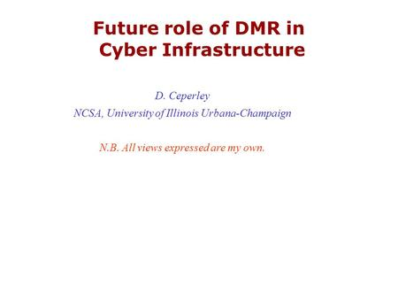 Future role of DMR in Cyber Infrastructure D. Ceperley NCSA, University of Illinois Urbana-Champaign N.B. All views expressed are my own.