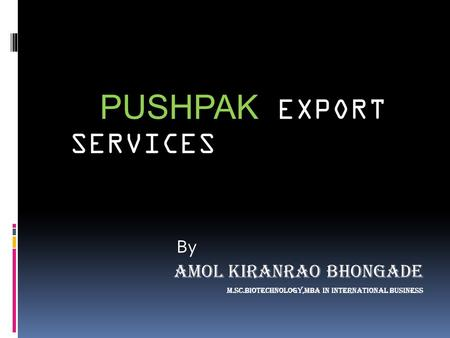 PUSHPAK EXPORT SERVICES By Amol Kiranrao Bhongade m.Sc.biotechnology,mba in International business.
