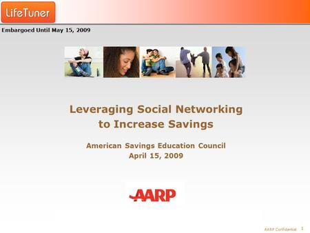 1 AARP Confidential Leveraging Social Networking to Increase Savings American Savings Education Council April 15, 2009 Embargoed Until May 15, 2009.