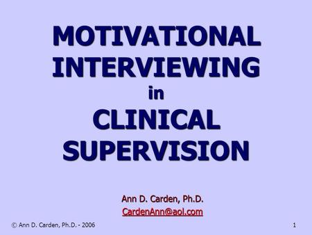 © Ann D. Carden, Ph.D. - 20061 MOTIVATIONAL INTERVIEWING in CLINICAL SUPERVISION Ann D. Carden, Ph.D.