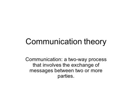 Communication theory Communication: a two-way process that involves the exchange of messages between two or more parties.